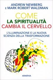 COME LA SPIRITUALITà CAMBIA IL CERVELLO L'illuminazione e la nuova scienza della trasformazione di Andrew Newberg, Mark Robert Waldman
