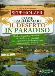 COME TRASFORMARE IL DESERTO IN PARADISO Rimboschimento, orti urbani, rinaturalizzare i paesaggi con acquacoltura per far convivere uomo, natura e animali di Sepp Holzer