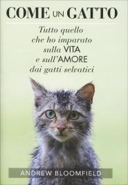 COME UN GATTO Tutto quello che ho imparato sulla vita e sull'amore dai gatti selvatici di Andrew Bloomfield