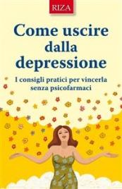 COME USCIRE DALLA DEPRESSIONE (EBOOK) I consigli pratici per vincerla senza psicofarmaci di Istituto Riza di Medicina Psicosomatica