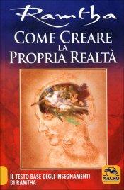 COME CREARE LA PROPRIA REALTà Il testo base degli insegnamenti di Ramtha di Ramtha