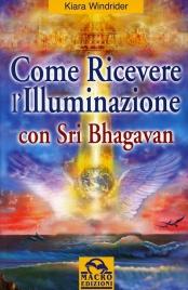 COME RICEVERE L'ILLUMINAZIONE CON SRI BHAGAVAN La via per il ritorno ad uno stato naturale, illuminato di Kiara Windrider