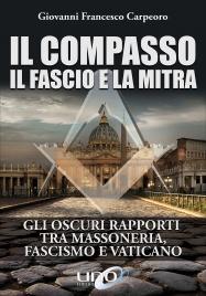 IL COMPASSO IL FASCIO E LA MITRA Gli oscuri rapporti tra massoneria, fascismo e vaticano di Giovanni Francesco Carpeoro