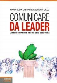 COMUNICARE DA LEADER L'arte di convincere nell'era della post-verità di Maria Elena Capitanio, Andrea Di Cicco