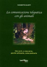 LA COMUNICAZIONE TELEPATICA CON GLI ANIMALI Che cos'è, a cosa serve, perchè utilizzarla, come praticarla di Elisabetta Elliott