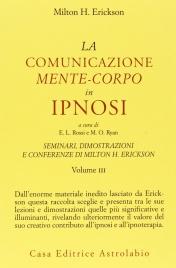 LA COMUNICAZIONE MENTE-CORPO IN IPNOSI Seminari, dimostrazioni e conferenze di Milton H. Erickson - vol. III di Milton H. Erickson