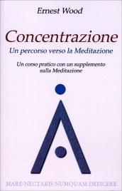CONCENTRAZIONE - UN PERCORSO VERSO LA MEDITAZIONE Un corso pratico con un supplemento sulla Meditazione di Ernest Wood