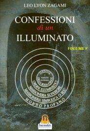 LE CONFESSIONI DI UN ILLUMINATO - VOL. 5 Rituali e insegnamenti segreti del sistema iniziatico occidentale di Leo Lyon Zagami