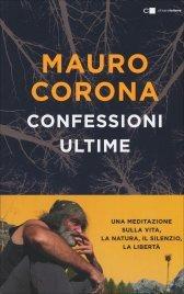 CONFESSIONI ULTIME Una meditazione sulla vita, la natura, il silenzio, la libertà di Mauro Corona