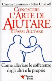 CONOSCERE L'ARTE DI AIUTARE E FARSI AIUTARE Come alleviare le sofferenze degli altri e le proprie di Claudia Casanovas, Felisa Chalcoff