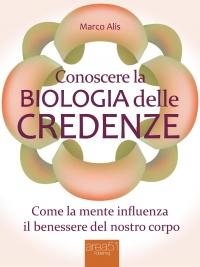 CONOSCERE LA BIOLOGIA DELLE CREDENZE (EBOOK) Come la mente influenza il benessere del nostro corpo di Marco Alis