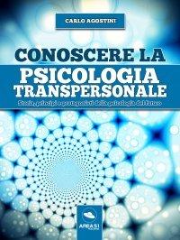 CONOSCERE LA PSICOLOGIA TRANSPERSONALE (EBOOK) Storia, princìpi e protagonisti della psicologia del futuro di Carlo Agostini