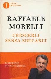 CRESCERLI SENZA EDUCARLI Le antiregole per avere figli felici di Raffaele Morelli