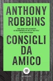 CONSIGLI DA AMICO Una guida per assumerti la responsabilità della tua vita di Anthony Robbins