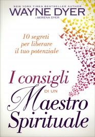 I CONSIGLI DI UN MAESTRO SPIRITUALE 10 segreti per liberare il tuo potenziale di Wayne W. Dyer, Serena Dyer