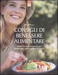 CONSIGLI DI BENESSERE ALIMENTARE Nutrirsi di buonsenso per mantenersi sani e sentirsi in forma di Pierre Pellizzari