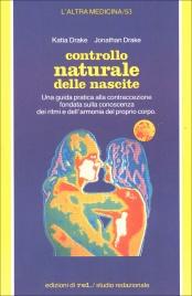 CONTROLLO NATURALE DELLE NASCITE Una guida pratica alla contraccezione fondata sulla conoscenza dei ritmi e dell'armonia del proprio corpo di Katia Drake, Jonathan Drake