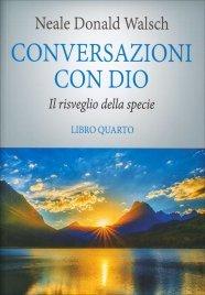CONVERSAZIONI CON DIO - LIBRO QUARTO Il risveglio della specie di Neale Donald Walsch