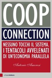 COOP CONNECTION Nessuno tocchi il Sistema. I tentacoli avvelenati di un'economia parallela di Antonio Amorosi