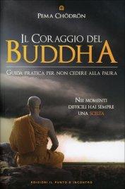 IL CORAGGIO DEL BUDDHA Guida pratica per non cedere alla paura. Nei momenti difficili hai sempre una scelta di Pema Chödrön