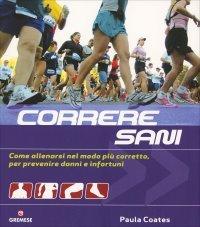 CORRERE SANI Come allenarsi nel modo più corretto, per prevenire danni e infortuni di Paula Coates