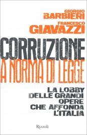 CORRUZIONE A NORMA DI LEGGE La lobby delle grandi opere che affonda l'Italia di Francesco Giavazzi, Giorgio Barbieri