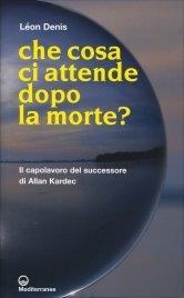 CHE COSA CI ATTENDE DOPO LA MORTE? Il capolavoro del successore di Allan Kardec di Léon Denis