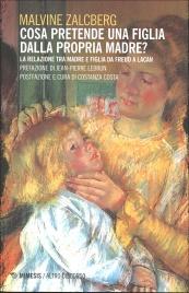 COSA PRETENDE UNA FIGLIA DALLA PROPRIA MADRE? La relazione tra madre e figlia da Freud a Lacan di Malvine Zalcberg