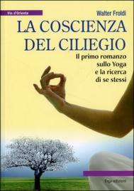 LA COSCIENZA DEL CILIEGIO Il primo romanzo sullo yoga e la ricerca di se stessi di Walter Froldi