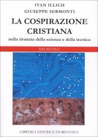 LA COSPIRAZIONE CRISTIANA Nella tirannia della scienza e della tecnica di Giuseppe Sermonti, Ivan Illich
