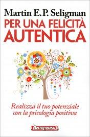 PER UNA FELICITà AUTENTICA Realizza il tuo potenziale con la psicologia positiva di Martin Seligman