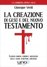 LA CREAZIONE DI GESù E DEL NUOVO TESTAMENTO Luoghi comuni, errori e menzogne sulle sacre scritture cristiane di Giuseppe Verdi