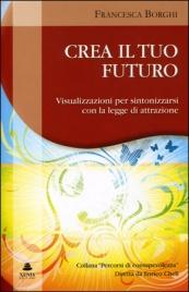 CREA IL TUO FUTURO Visualizzazioni per sintonizzarsi con la legge di attrazione di Francesca Borghi