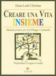CREARE UNA VITA INSIEME Manuale pratico per EcoVillaggi e Comunità - Trasformare il sogno in realtà di Diana Leafe Christian