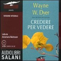 CREDERE PER VEDERE (AUDIOLIBRO CON 9 CD AUDIO) Versione integrale. Letto da Annamaria Mantovani di Wayne W. Dyer