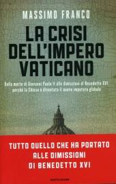 LA CRISI DELL'IMPERO VATICANO Dalla Morte di Giovanni Paolo II alle Dimissioni di Benedetto XVI: perché la Chiesa è Diventata il nuovo Imputato globale di Massimo Franco