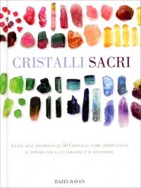 CRISTALLI SACRI Guida alle proprietà di 50 Cristalli: come imbrigliarne il potere per la guarigione e il benessere di Hazel Raven