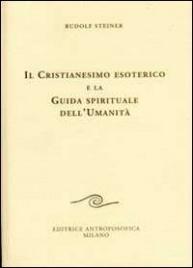IL CRISTIANESIMO ESOTERICO E LA GUIDA SPIRITUALE DELL'UMANITá di Rudolf Steiner