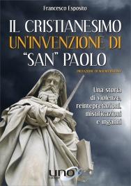 """IL CRISTIANESIMO - UN'INVENZIONE DI """"SAN"""" PAOLO Una storia di violenze, reinterpretazioni, mistificazioni e inganni di Francesco Esposito"""