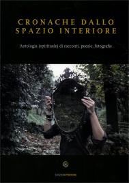 CRONACHE DALLO SPAZIO INTERIORE Antologia (spirituale) di racconti, poesie, fotografie