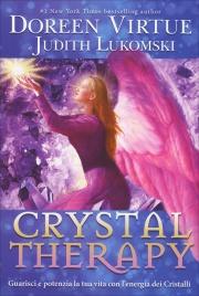 CRYSTAL THERAPY Guarisci e potenzia la tua vita con l'energia dei Cristalli di Doreen Virtue, Judith Lukomski