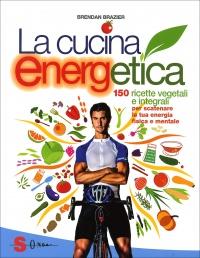 LA CUCINA ENERGETICA 150 ricette vegetali e integrali per scatenare la tua energia di Brendan Brazier