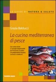 LA CUCINA MEDITERRANEA DI PESCE Con cento ricette e i consigli indispensabili per l'acquisto, la pulizia e la preparazione di pesci, crostacei e molluschi di Grazia Balducci