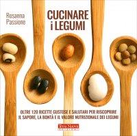 CUCINARE I LEGUMI Oltre 120 ricette gustose e alla portata di tutti per riscoprire il sapore, la bontà e il valore nutrizionale dei legumi di Rosanna Passione