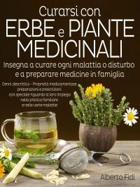 CURARSI CON ERBE E PIANTE MEDICINALI (EBOOK) Insegna a curare ogni malattia o disturbo e a preparare medicine in famiglia di Alberto Fidi