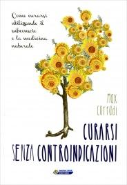 CURARSI SENZA CONTROINDICAZIONI Come curarsi utilizzando il subconscio e la medicina naturale di Max Corradi