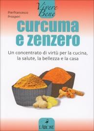 CURCUMA E ZENZERO Un concentrato di virtù per la cucina, la salute, la bellezza e la casa di Pierfrancesco Prosperi
