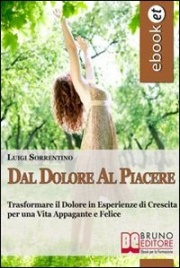 DAL DOLORE AL PIACERE (EBOOK) Trasformare il dolore in esperienze di crescita per una vita appagante e felice di Luigi Sorrentino