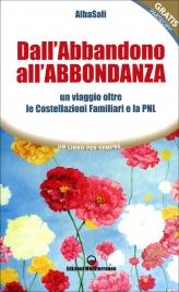 DALL'ABBANDONO ALL'ABBONDANZA Un viaggio oltre le costellazioni familiari e la PNL di Alba Sali