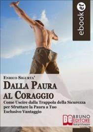 DALLA PAURA AL CORAGGIO (EBOOK) Come uscire dalla trappola della sicurezza per sfruttare la paura a tuo esclusivo vantaggio di Enrico Sigurtà
